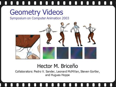 Geometry Videos Symposium on Computer Animation 2003 Hector M. Briceño Collaborators: Pedro V. Sander, Leonard McMillan, Steven Gortler, and Hugues Hoppe.