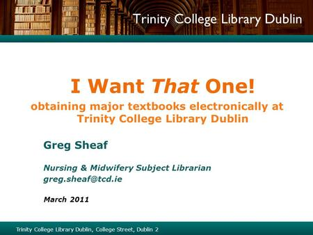 Trinity College Library Dublin I Want That One! obtaining major textbooks electronically at Trinity College Library Dublin Greg Sheaf Nursing & Midwifery.