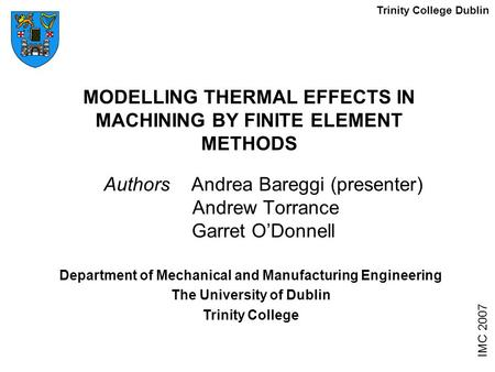 MODELLING THERMAL EFFECTS IN MACHINING BY FINITE ELEMENT METHODS Authors Andrea Bareggi (presenter) Andrew Torrance Garret O'Donnell IMC 2007 Department.