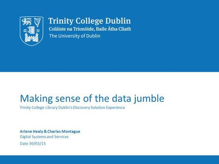 Making sense of the data jumble Trinity College Library Dublin's Discovery Solution Experience Arlene Healy & Charles Montague Digital Systems and Services.