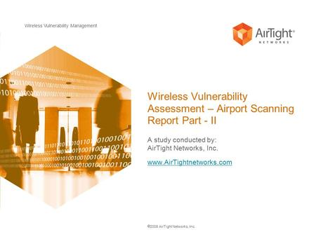 Wireless Vulnerability Management  2008 AirTight Networks, Inc. Wireless Vulnerability Assessment – Airport Scanning Report Part - II A study conducted.