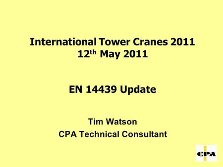 International Tower Cranes 2011 12 th May 2011 EN 14439 Update Tim Watson CPA Technical Consultant.