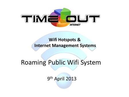 Roaming Public Wifi System 9 th April 2013 Wifi Hotspots & Internet Management Systems.