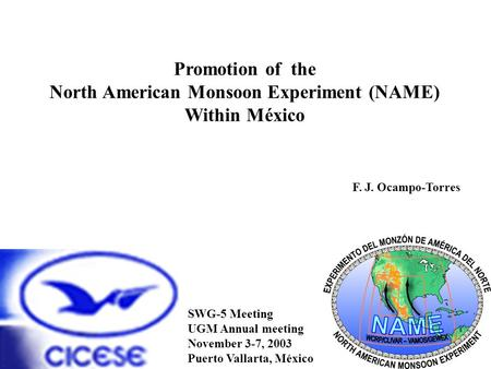 Promotion of the North American Monsoon Experiment (NAME) Within México F. J. Ocampo-Torres SWG-5 Meeting UGM Annual meeting November 3-7, 2003 Puerto.