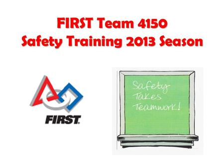 FIRST Team 4150 Safety Training 2013 Season. Why we need Safety Training? Do you need a better reason? FIRST Team 4150 Safety Training2.