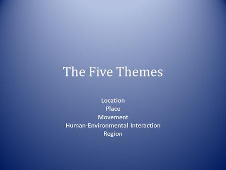 Location Place Movement Human-Environmental Interaction Region The Five Themes.