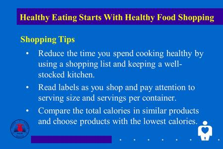 1 Healthy Eating Starts With Healthy Food Shopping Reduce the time you spend cooking healthy by using a shopping list and keeping a well- stocked kitchen.