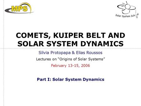 "COMETS, KUIPER BELT AND SOLAR SYSTEM DYNAMICS Silvia Protopapa & Elias Roussos Lectures on ""Origins of Solar Systems"" February 13-15, 2006 Part I: Solar."