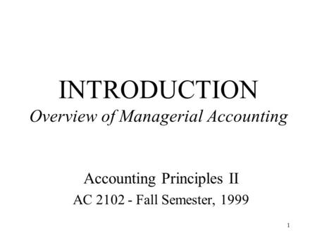 1 INTRODUCTION Overview of Managerial Accounting Accounting Principles II AC 2102 - Fall Semester, 1999.