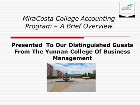 Presented To Our Distinguished Guests From The Yunnan College Of Business Management MiraCosta College Accounting Program – A Brief Overview.