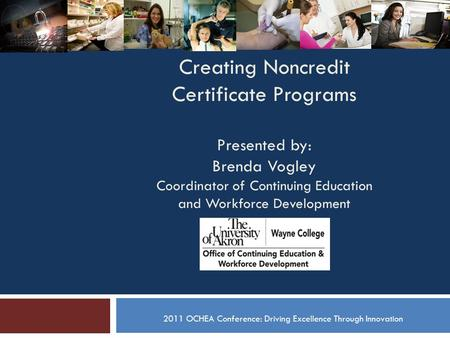 Creating Noncredit Certificate Programs Presented by: Brenda Vogley Coordinator of Continuing Education and Workforce Development 2011 OCHEA Conference: