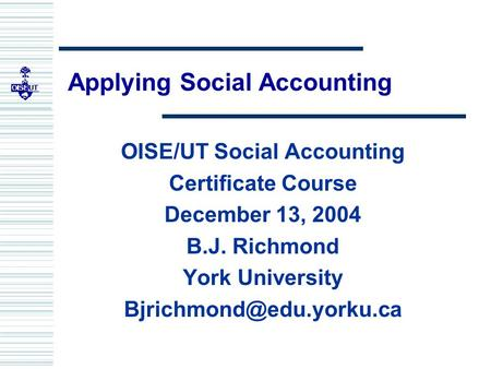 Applying Social Accounting OISE/UT Social Accounting Certificate Course December 13, 2004 B.J. Richmond York University
