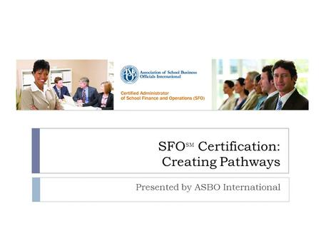 SFO SM Certification: Creating Pathways Presented by ASBO International.