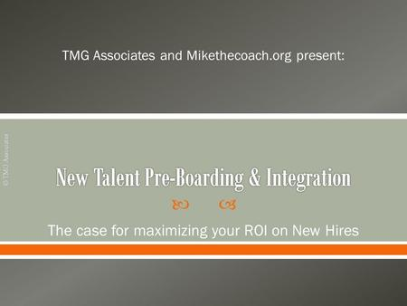  TMG Associates and Mikethecoach.org present: The case for maximizing your ROI on New Hires © TMG Associates.