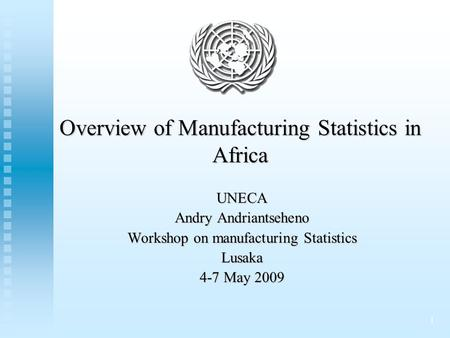 1 Overview of Manufacturing Statistics in Africa UNECA Andry Andriantseheno Workshop on manufacturing Statistics Lusaka 4-7 May 2009.