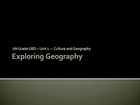 7th Grade UBD – Unit 1 – Culture and Geography.  The Study of Geography- Geography is the study of Earth's surfaces and the processes that shape it.