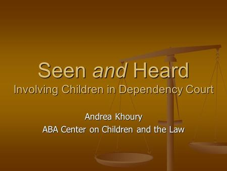 Seen and Heard Involving Children in Dependency Court Andrea Khoury ABA Center on Children and the Law.