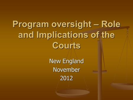 Program oversight – Role and Implications of the Courts New England November2012.
