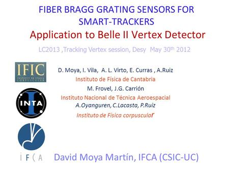 FIBER BRAGG GRATING SENSORS FOR SMART-TRACKERS Application to Belle II Vertex Detector David Moya Martín, IFCA (CSIC-UC) LC2013,Tracking Vertex session,