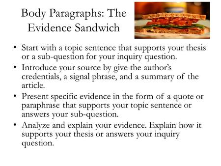 Body Paragraphs: The Evidence Sandwich Start with a topic sentence that supports your thesis or a sub-question for your inquiry question. Introduce your.