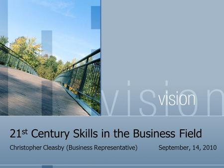 21 st Century Skills in the Business Field Christopher Cleasby (Business Representative) September, 14, 2010.