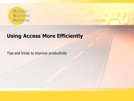 Sunday Business Systems Using Access More Efficiently Tips and tricks to improve productivity.