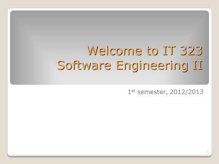 1 Welcome to IT 323 Software Engineering II 1 st semester, 2012/2013.