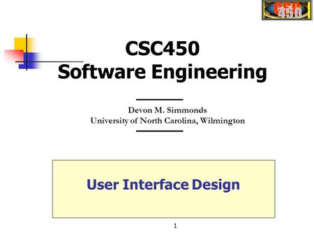 1 Devon M. Simmonds University of North Carolina, Wilmington CSC450 Software Engineering User Interface Design.