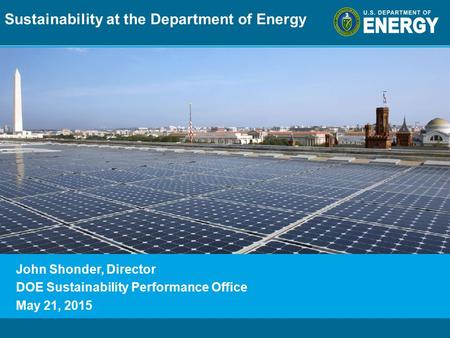 Program Name or Ancillary Texteere.energy.gov John Shonder, Director DOE Sustainability Performance Office May 21, 2015 Sustainability at the Department.