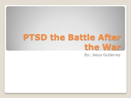 PTSD the Battle After the War By: Jesus Gutierrez.