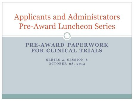 PRE-AWARD PAPERWORK FOR CLINICAL TRIALS SERIES 4, SESSION 8 OCTOBER 28, 2014 Applicants and Administrators Pre-Award Luncheon Series.