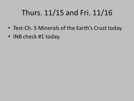 Thurs. 11/15 and Fri. 11/16 Test-Ch. 5 Minerals of the Earth's Crust today. INB check #1 today.