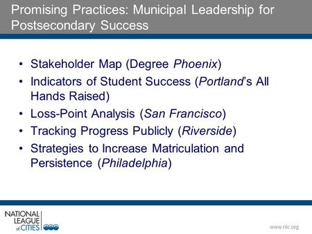Www.nlc.org Promising Practices: Municipal Leadership for Postsecondary Success Stakeholder Map (Degree Phoenix) Indicators of Student Success (Portland's.
