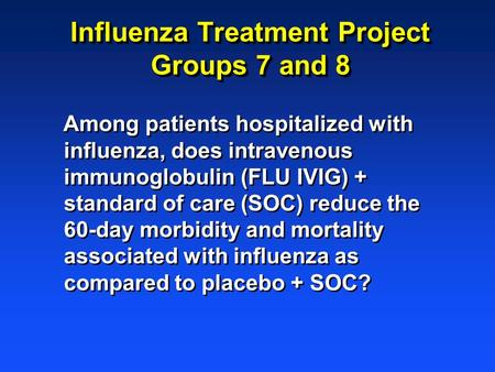 Influenza Treatment Project Groups 7 and 8 Among patients hospitalized with influenza, does intravenous immunoglobulin (FLU IVIG) + standard of care (SOC)