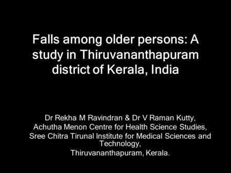 Falls among older persons: A study in Thiruvananthapuram district of Kerala, India Dr Rekha M Ravindran & Dr V Raman Kutty, Achutha Menon Centre for Health.