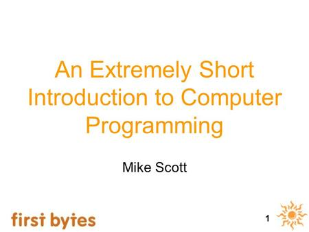 1 An Extremely Short Introduction to Computer Programming Mike Scott.