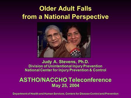 Department of Health and Human Services, Centers for Disease Control and Prevention Older Adult Falls from a National Perspective Judy A. Stevens, Ph.D.