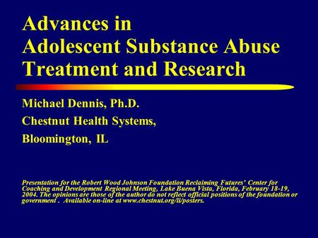 Advances in Adolescent Substance Abuse Treatment and Research Michael Dennis, Ph.D. Chestnut Health Systems, Bloomington, IL Presentation for the Robert.