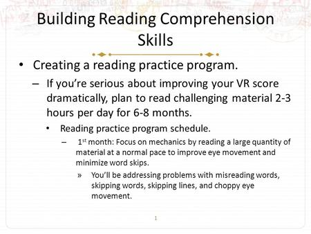 1 Building Reading Comprehension Skills Creating a reading practice program. – If you're serious about improving your VR score dramatically, plan to read.