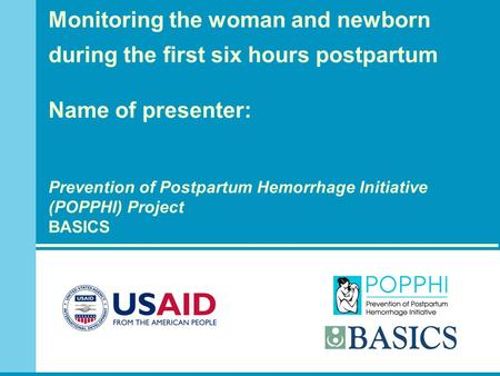 Monitoring the woman and newborn during the first six hours postpartum Name of presenter: Prevention of Postpartum Hemorrhage Initiative (POPPHI) Project.