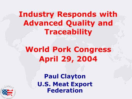 Industry Responds with Advanced Quality and Traceability World Pork Congress April 29, 2004 Paul Clayton U.S. Meat Export Federation.