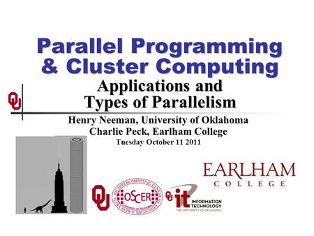 Parallel Programming & Cluster Computing Applications and Types of Parallelism Henry Neeman, University of Oklahoma Charlie Peck, Earlham College Tuesday.