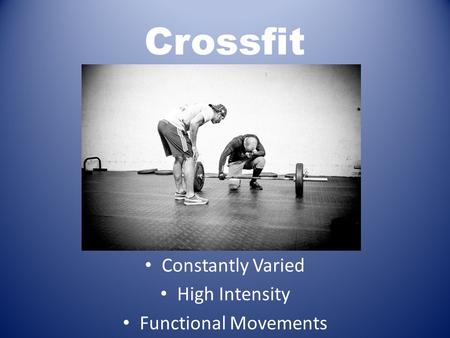 Crossfit Constantly Varied High Intensity Functional Movements.