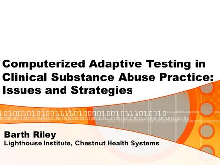 Computerized Adaptive Testing in Clinical Substance Abuse Practice: Issues and Strategies Barth Riley Lighthouse Institute, Chestnut Health Systems.