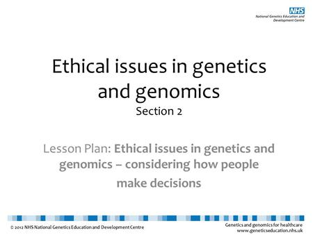Genetics and genomics for healthcare www.geneticseducation.nhs.uk © 2012 NHS National Genetics Education and Development Centre Ethical issues in genetics.