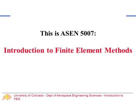 University of Colorado - Dept of Aerospace Engineering Sciences - Introduction to FEM This is ASEN 5007: Introduction to Finite Element Methods.