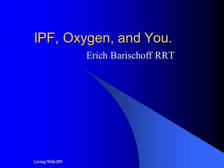 Living With IPF IPF, Oxygen, and You. Erich Barischoff RRT.