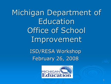 1 Michigan Department of Education Office of School Improvement ISD/RESA Workshop February 26, 2008.