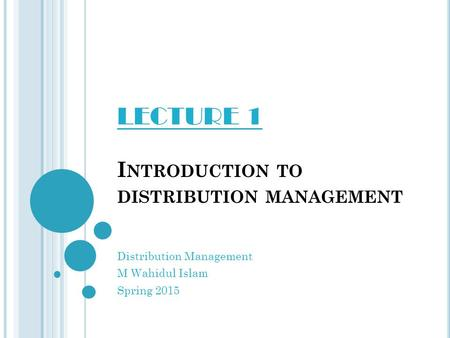 I NTRODUCTION TO DISTRIBUTION MANAGEMENT Distribution Management M Wahidul Islam Spring 2015 LECTURE 1.