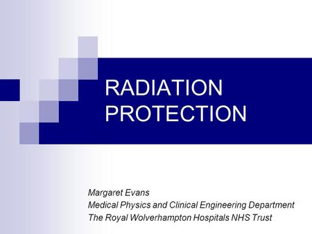 RADIATION PROTECTION Margaret Evans Medical Physics and Clinical Engineering Department The Royal Wolverhampton Hospitals NHS Trust.